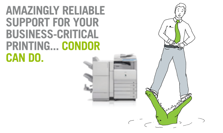 Amazingly reliable support for your business-critical printing... Condor can do.